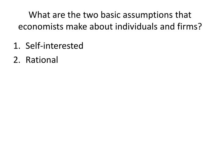 What are the two basic assumptions that economists make about individuals and firms?