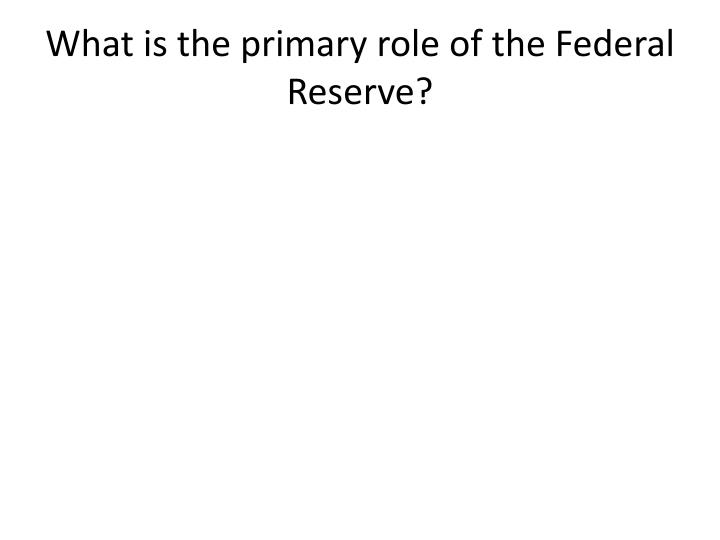What is the primary role of the Federal Reserve?