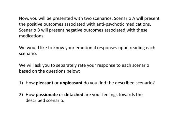 Now, you will be presented with two scenarios. Scenario A will present the positive outcomes associated with anti-psychotic medications. Scenario B will present negative outcomes associated with these medications.