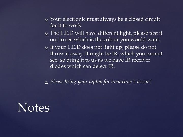 Your electronic must always be a closed circuit for it to work.