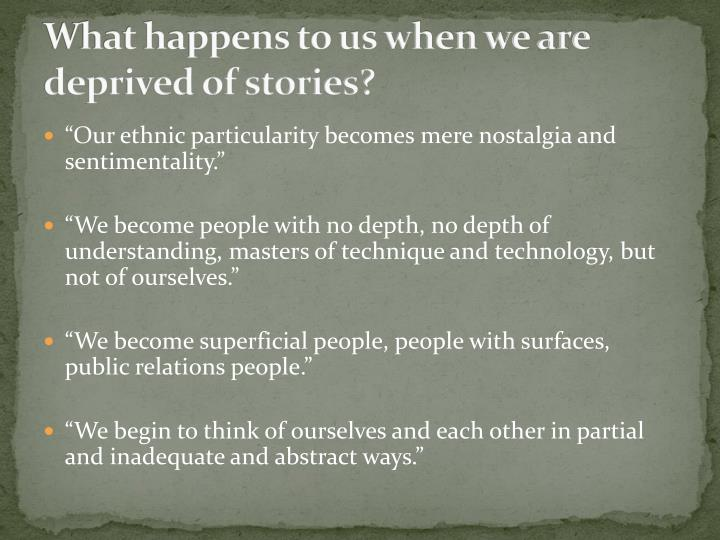 What happens to us when we are deprived of stories?
