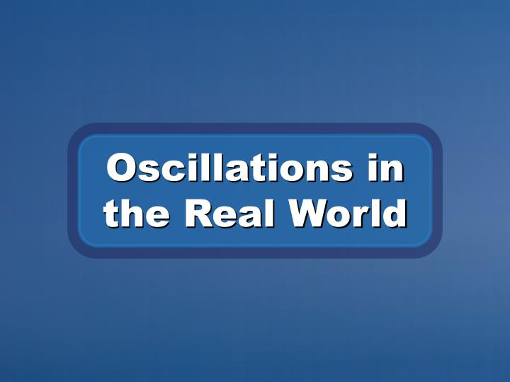 Oscillations in the Real World
