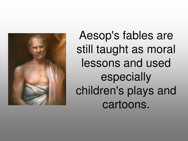 Aesop's fables are still taught as moral lessons and used especially children's plays and cartoons.