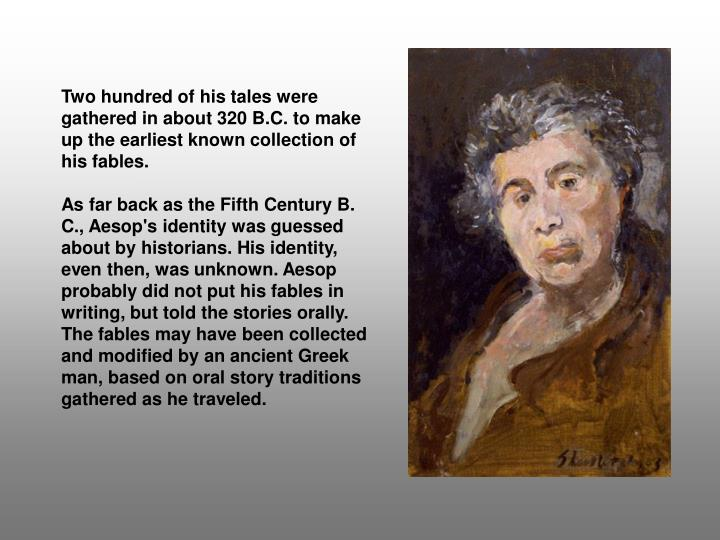 Two hundred of his tales were gathered in about 320 B.C. to make up the earliest known collection of his fables.