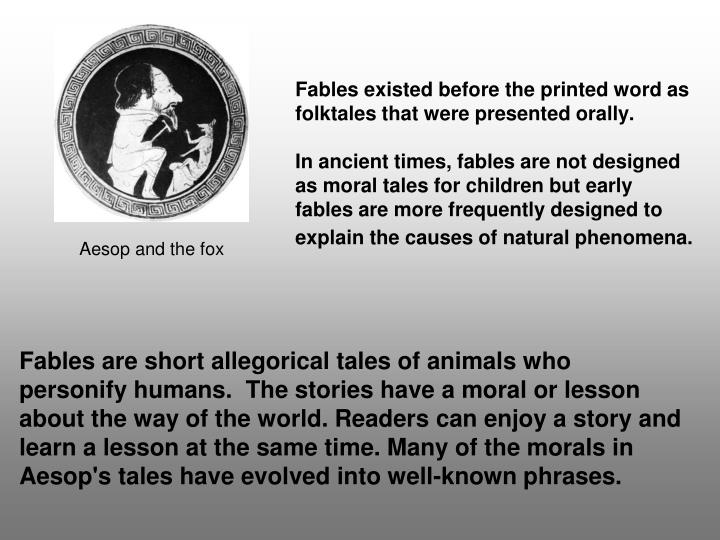 Fables existed before the printed word as folktales that were presented orally.