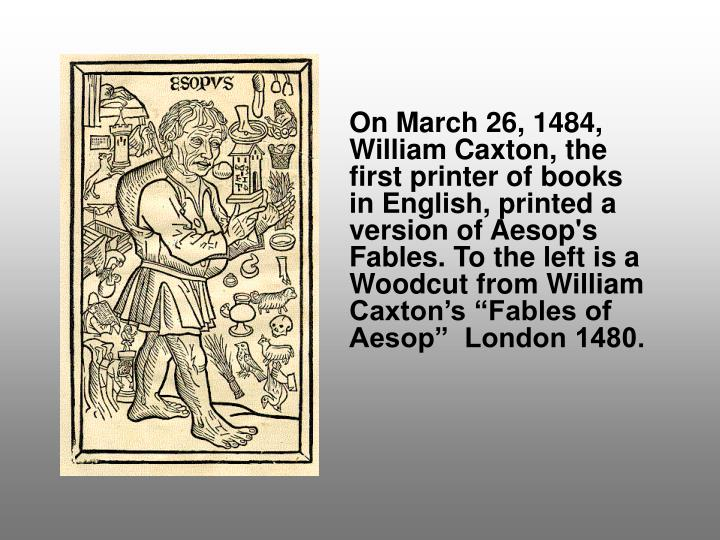 """On March 26, 1484, William Caxton, the first printer of books in English, printed a version of Aesop's Fables. To the left is a Woodcut from William Caxton's """"Fables of Aesop""""  London 1480."""