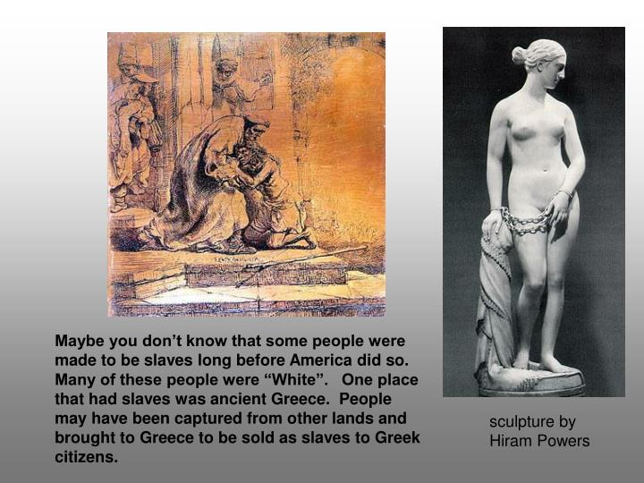 """Maybe you don't know that some people were made to be slaves long before America did so.  Many of these people were """"White"""".   One place that had slaves was ancient Greece.  People may have been captured from other lands and brought to Greece to be sold as slaves to Greek citizens."""