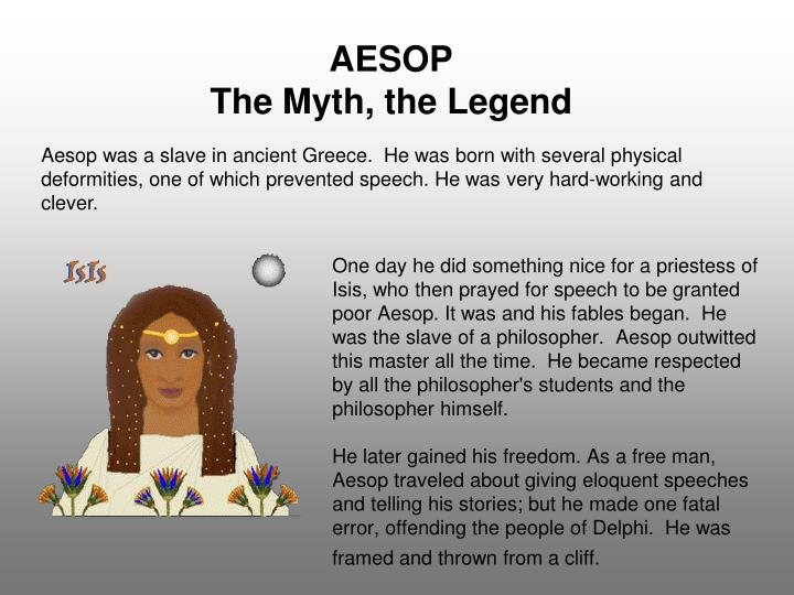 One day he did something nice for a priestess of Isis, who then prayed for speech to be granted poor Aesop. It was and his fables began.  He was the slave of a philosopher.  Aesop outwitted this master all the time.  He became respected by all the philosopher's students and the philosopher himself.