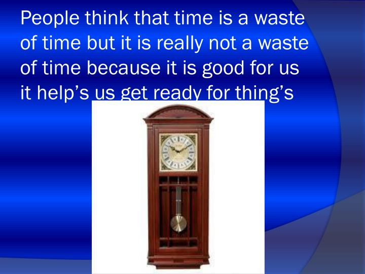 People think that time is a waste of time but it is really not a waste of time because it is good for us it help's us get ready for thing's