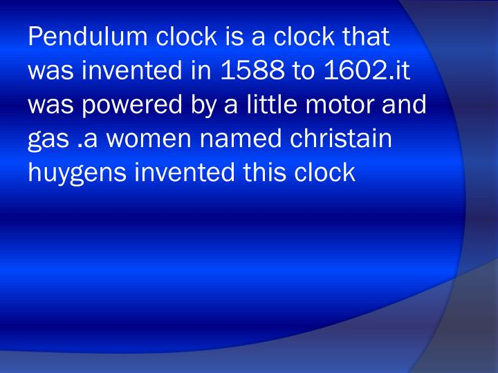 Pendulum clock is a clock that was invented in 1588 to 1602.it was powered by a little motor and gas .a women named