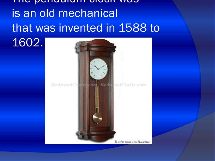 The pendulum clock was is an old mechanical that was invented in 1588 to 1602