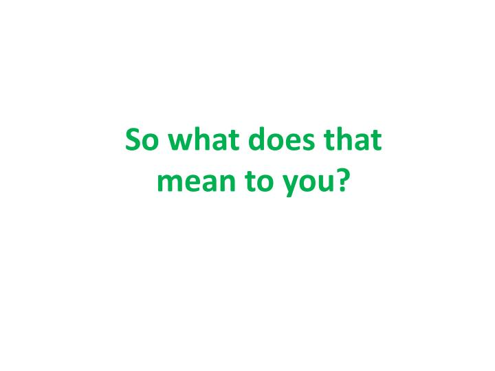 So what does that mean to you?
