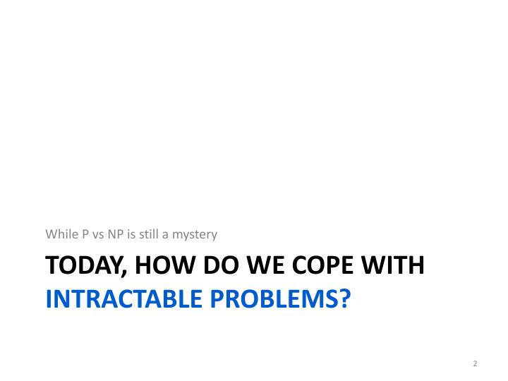 Today how do we cope with intractable problems
