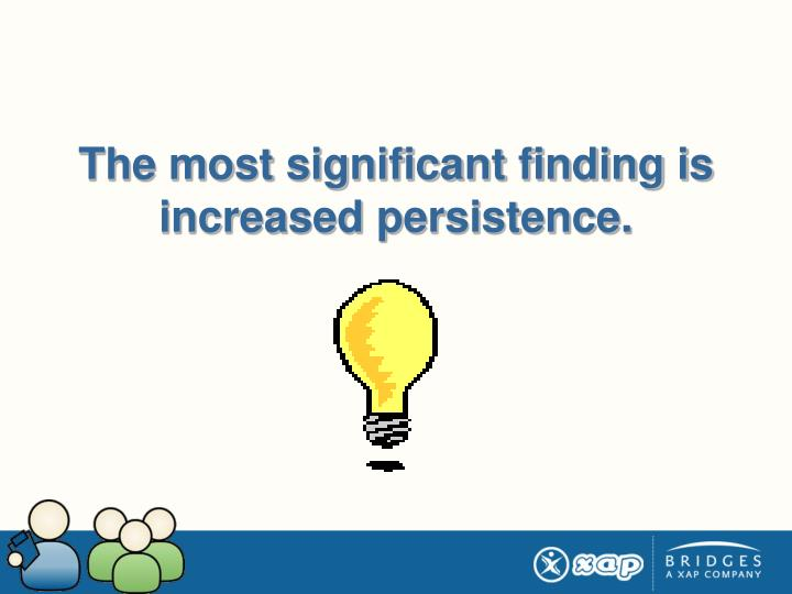 The most significant finding is increased persistence.