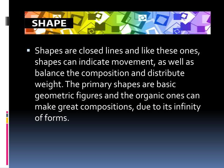 Shapes are closed lines and like these ones, shapes can indicate movement, as well as balance the composition and distribute weight. The primary shapes are basic geometric