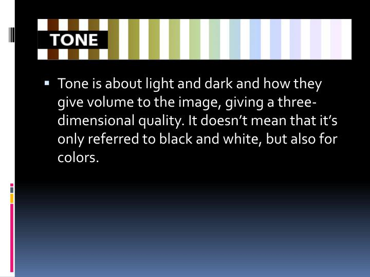 Tone is about light and dark and how they give volume to the image, giving a three-dimensional quality. It doesn't mean that it's only referred to black and white, but also for colors.