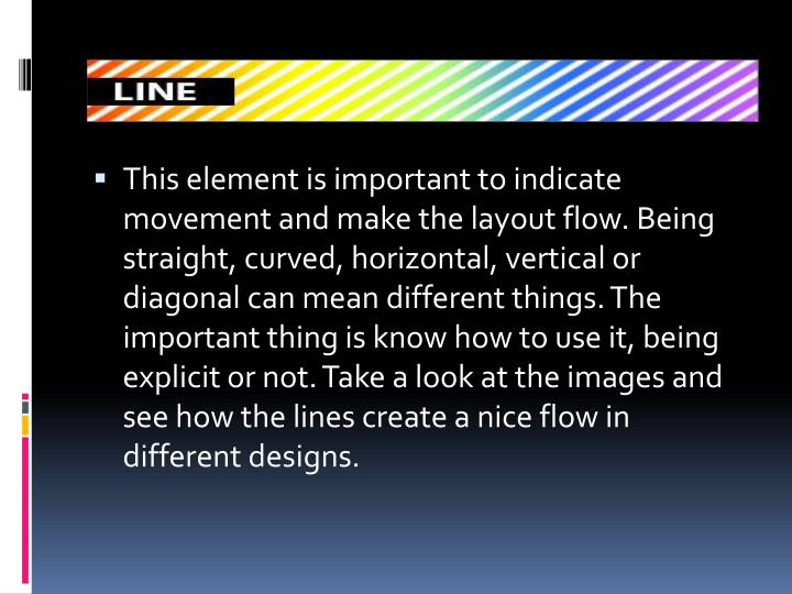 This element is important to indicate movement and make the layout flow. Being straight, curved, horizontal, vertical or diagonal can mean different things. The important thing is know how to use it, being explicit or not. Take a look at the images and see how the lines create a nice flow in different designs.