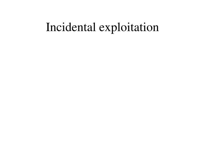 Incidental exploitation