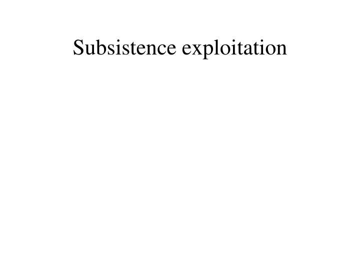 Subsistence exploitation