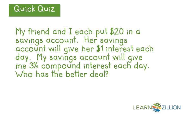 My friend and I each put $20 in a savings account.  Her savings account will give her $1 interest each day.  My savings account will give me 3% compound interest each day.  Who has the better deal?