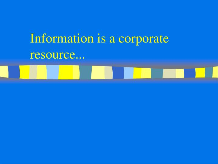 Information is a corporate resource...