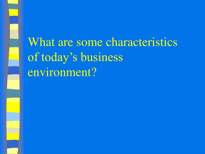 What are some characteristics of today s business environment