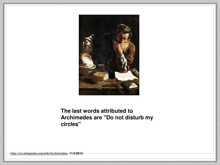 """The last words attributed to Archimedes are """"Do not disturb my circles"""""""