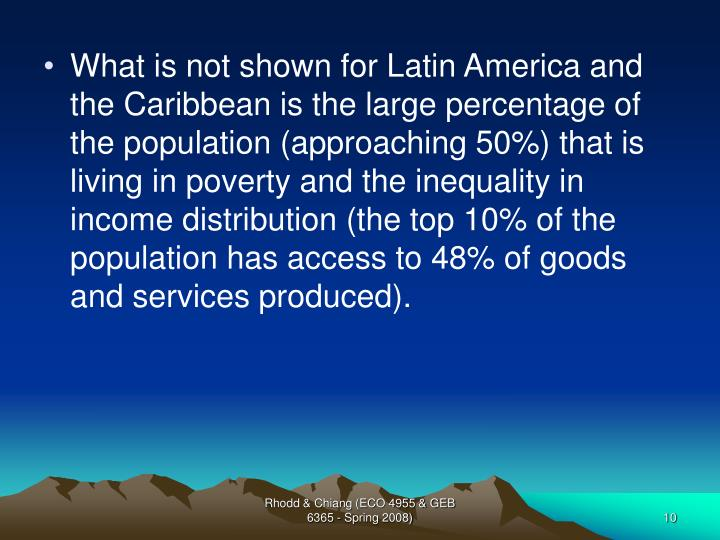 What is not shown for Latin America and the Caribbean is the large percentage of the population (approaching 50%) that is living in poverty and the inequality in income distribution (the top 10% of the population has access to 48% of goods and services produced).