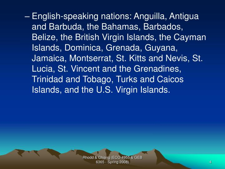 English-speaking nations: Anguilla, Antigua and Barbuda, the Bahamas, Barbados, Belize, the British Virgin Islands, the Cayman Islands, Dominica, Grenada, Guyana, Jamaica, Montserrat, St. Kitts and Nevis, St. Lucia, St. Vincent and the Grenadines, Trinidad and Tobago, Turks and Caicos Islands, and the U.S. Virgin Islands.