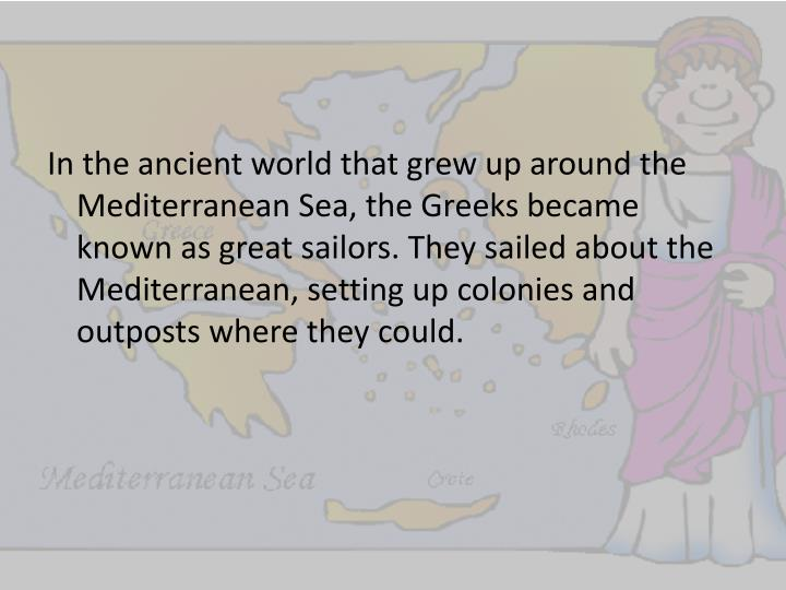 In the ancient world that grew up around the Mediterranean Sea, the Greeks became known as great sailors. They sailed about the Mediterranean, setting up colonies and outposts where they could.