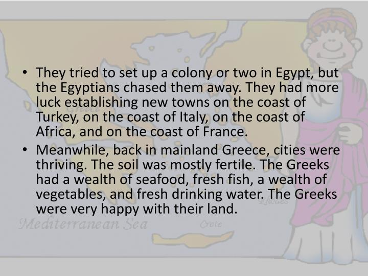 They tried to set up a colony or two in Egypt, but the Egyptians chased them away. They had more luck establishing new towns on the coast of Turkey, on the coast of Italy, on the coast of Africa, and on the coast of France.