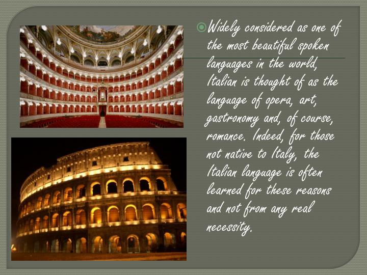 Widely considered as one of the most beautiful spoken languages in the world, Italian is thought of as the language of opera, art, gastronomy and, of course, romance. Indeed, for those not native to Italy, the Italian language is often learned for these reasons and not from any real necessity.
