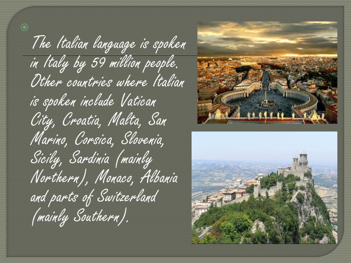 The Italian language is spoken in Italy by 59 million people. Other countries where Italian is spoken include Vatican City, Croatia, Malta, San Marino, Corsica, Slovenia, Sicily, Sardinia (mainly Northern), Monaco, Albania and parts of Switzerland (mainly Southern).