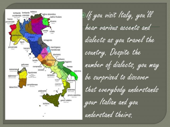 If you visit Italy, you'll hear various accents and dialects as you travel the country. Despite the number of dialects, you may be surprised to discover that everybody understands your Italian and you understand theirs.
