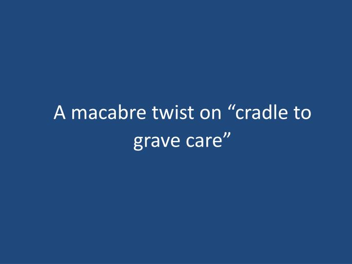 "A macabre twist on ""cradle to grave care"""