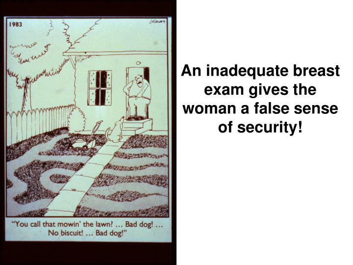 An inadequate breast exam gives the woman a false sense of security!