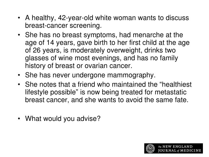 A healthy, 42-year-old white woman wants to discuss breast-cancer screening.