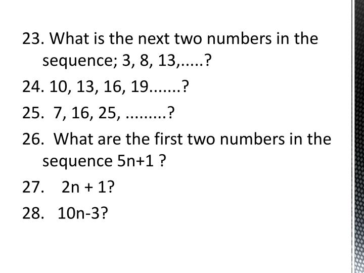 23. What is the next two numbers in the sequence; 3, 8, 13,.....?