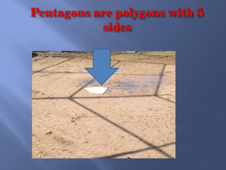 Pentagons are polygons with 5 sides