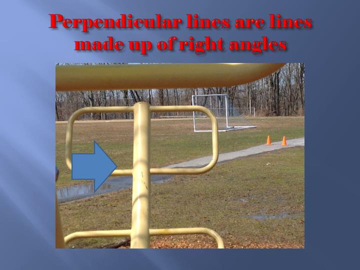 Perpendicular lines are lines made up of right angles