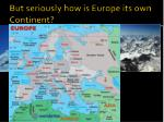 but seriously how is europe its own continent