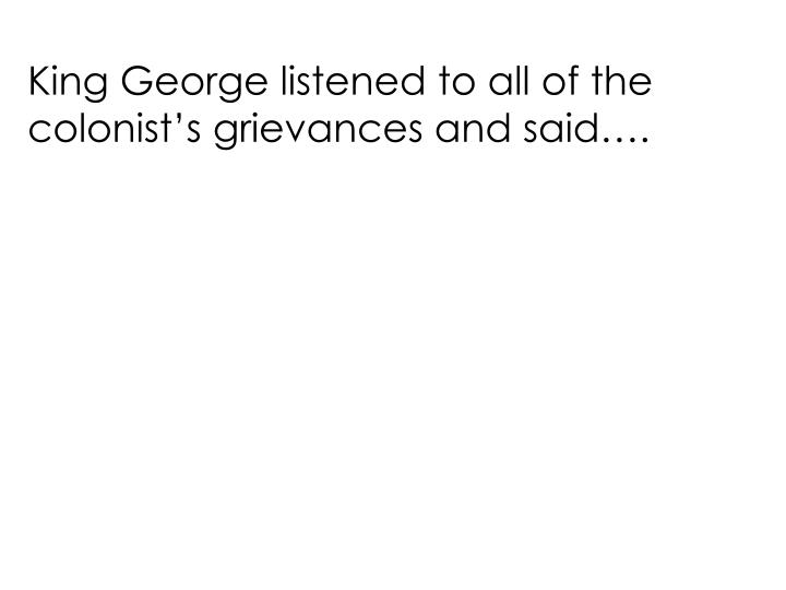 King George listened to all of the colonist's grievances and said….
