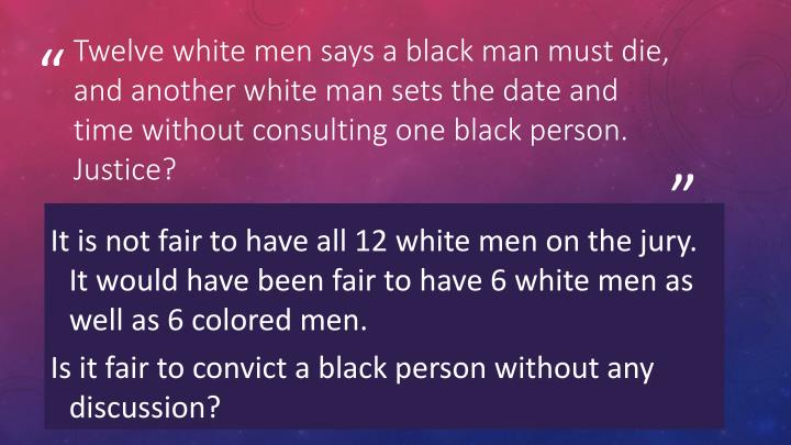 Twelve white men says a black man must die, and another white man sets the date and time without consulting one black person. Justice?
