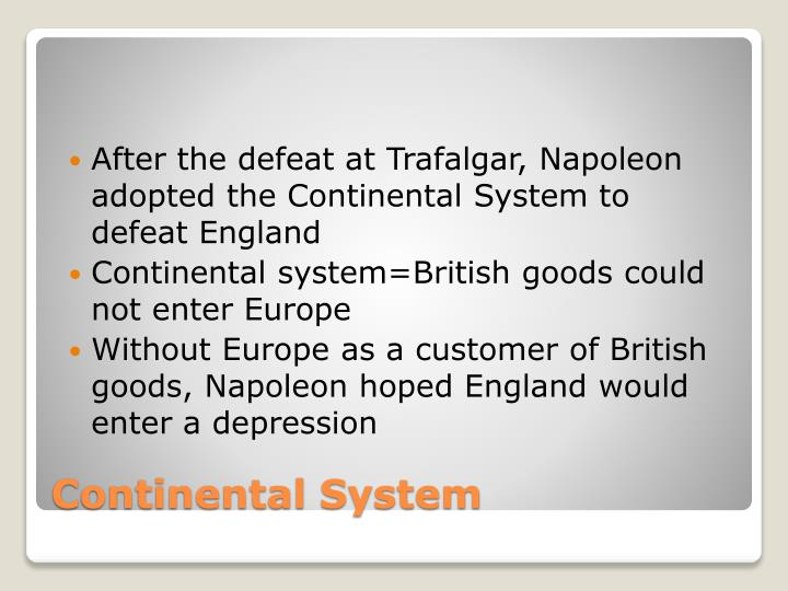 After the defeat at Trafalgar, Napoleon adopted the Continental System to defeat England
