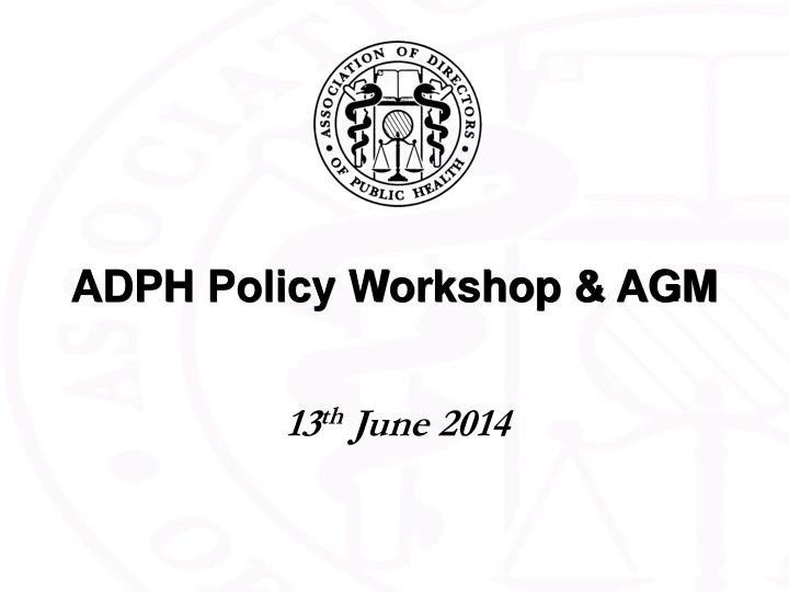 Adph policy workshop agm