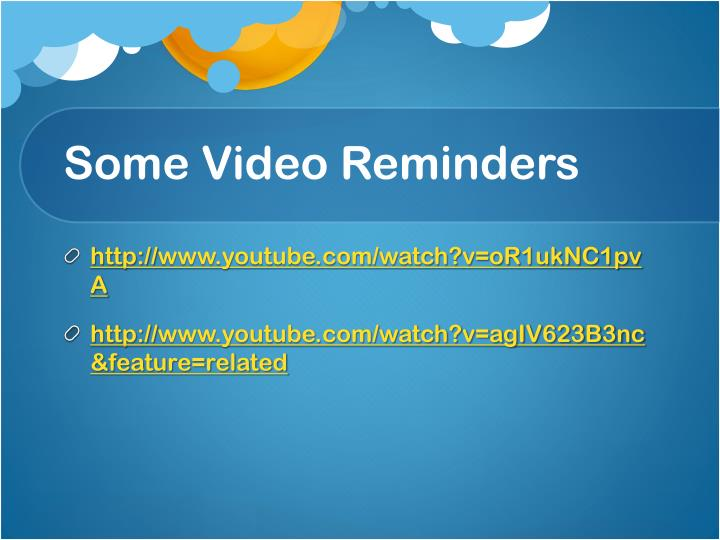 Some Video Reminders