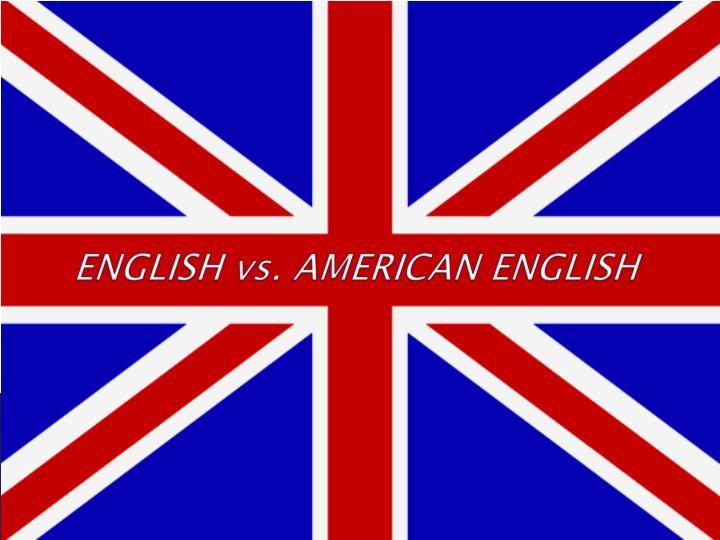 ENGLISH vs. AMERICAN ENGLISH