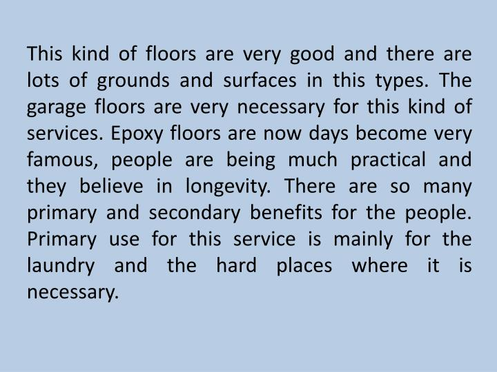 This kind of floors are very good and there are lots of grounds and surfaces in this types. The garage floors are very necessary for this kind of services. Epoxy floors are now days become very famous, people are being much practical and they believe in longevity. There are so many primary and secondary benefits for the people. Primary use for this service is mainly for the laundry and the hard places where it is necessary.