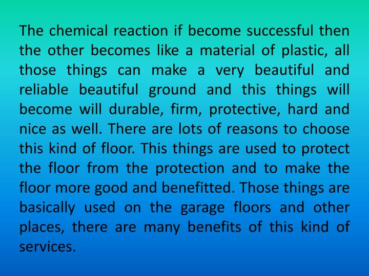 The chemical reaction if become successful then the other becomes like a material of plastic, all those things can make a very beautiful and reliable beautiful ground and this things will become will durable, firm, protective, hard and nice as well. There are lots of reasons to choose this kind of floor. This things are used to protect the floor from the protection and to make the floor more good and benefitted. Those things are basically used on the garage floors and other places, there are many benefits of this kind of services.