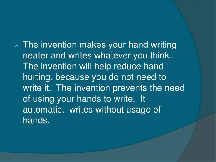 The invention makes your hand writing neater and writes whatever you think..  The invention will help reduce hand hurting, because you do not need to write it.  The invention prevents the need of using your hands to write.  It automatic.  writes without usage of hands.